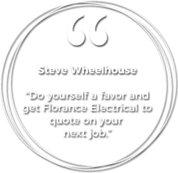 "Steve Wheelhouse testimonial: ""Do yourself a favor and get Florance Electrical to quote on your next job."""